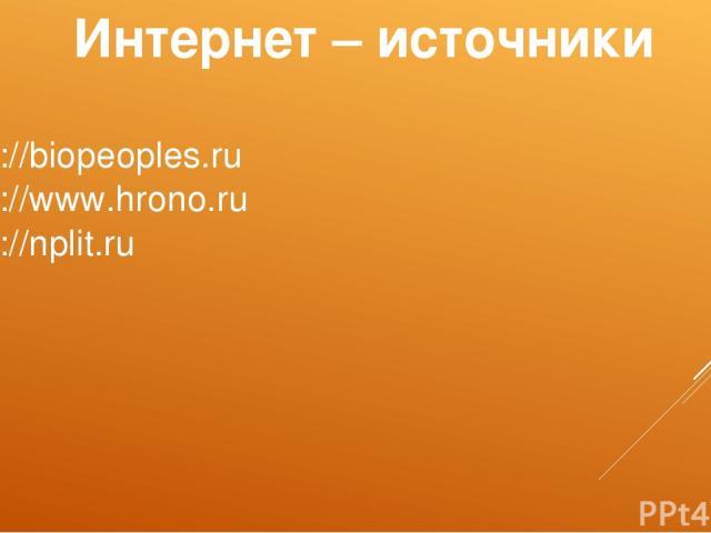 Интернет – источники http://biopeoples.ru http://www.hrono.ru http://nplit.ru