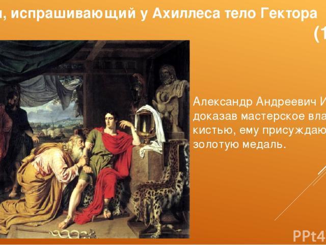 Приам, испрашивающий у Ахиллеса тело Гектора (1824) Александр Андреевич Иванов, доказав мастерское владение кистью, ему присуждают золотую медаль.