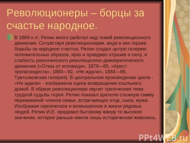 Революционеры – борцы за счастье народное. В 1880-х гг. Репин много работал над темой революционного движения. Сочувствуя революционерам, видя в них героев борьбы за народное счастье, Репин создал целую галерею положительных образов, ярко и правдиво…