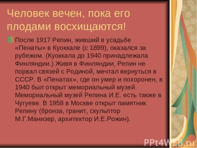 Человек вечен, пока его плодами восхищаются! После 1917 Репин, живший в усадьбе «Пенаты» в Куоккале (с 1899), оказался за рубежом. (Куоккала до 1940 принадлежала Финляндии.) Живя в Финляндии, Репин не порвал связей с Родиной, мечтал вернуться в СССР…