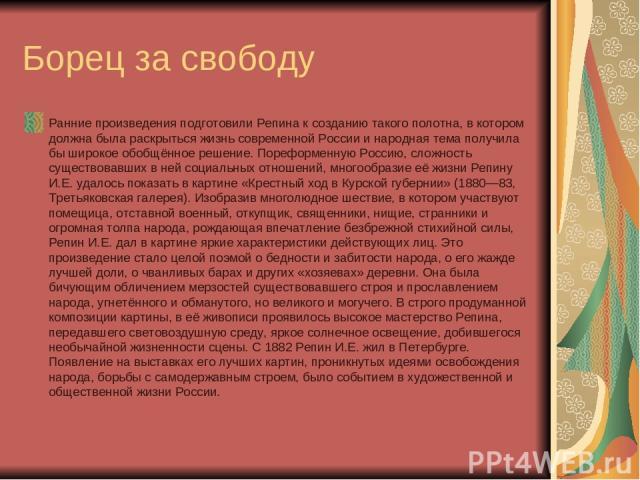 Борец за свободу Ранние произведения подготовили Репина к созданию такого полотна, в котором должна была раскрыться жизнь современной России и народная тема получила бы широкое обобщённое решение. Пореформенную Россию, сложность существовавших в ней…