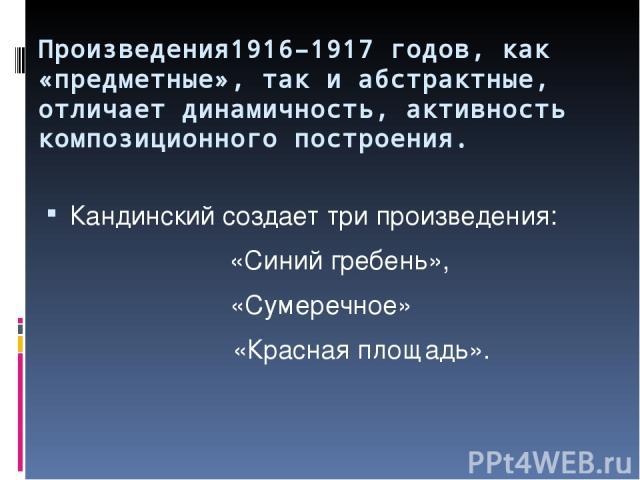 Произведения1916–1917 годов, как «предметные», так и абстрактные, отличает динамичность, активность композиционного построения. Кандинский создает три произведения: «Синий гребень», «Сумеречное» «Красная площадь».