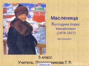 Масленица Кустодиев Борис Михайлович (1878-1927) (автопортрет) 5 класс Учитель: