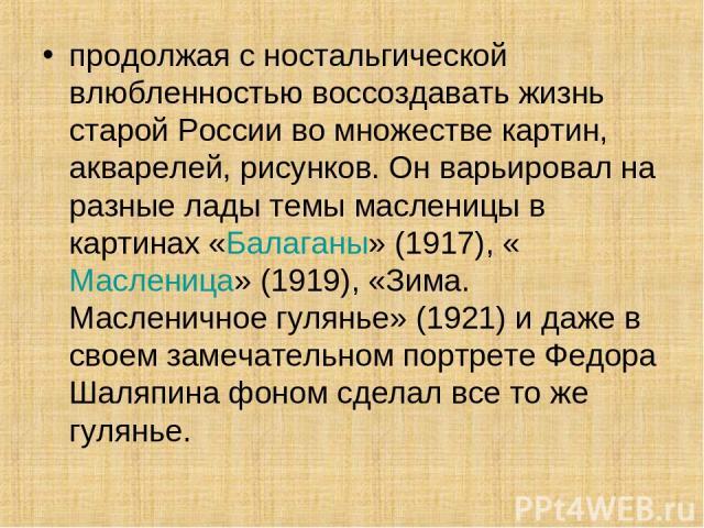 продолжая с ностальгической влюбленностью воссоздавать жизнь старой России во множестве картин, акварелей, рисунков. Он варьировал на разные лады темы масленицы в картинах «Балаганы» (1917), «Масленица» (1919), «Зима. Масленичное гулянье» (1921) и д…