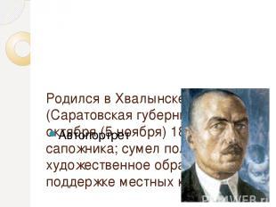 Родился в Хвалынске (Саратовская губерния) 24 октября (5 ноября) 1878 в семье са