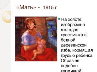 «Мать» - 1915 г На холсте изображена молодая крестьянка в бедной деревенской изб
