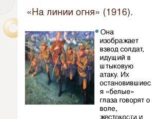 «На линии огня» (1916). Она изображает взвод солдат, идущий в штыковую атаку. Их