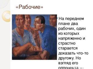 «Рабочие» На переднем плане два рабочих, один из которых напряженно и страстно с