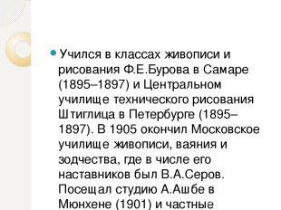 Учился в классах живописи и рисования Ф.Е.Бурова в Самаре (1895–1897) и Централь