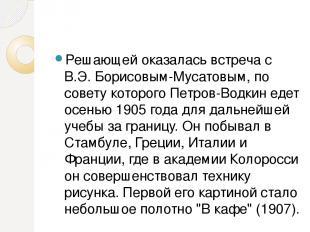 Решающей оказалась встреча с В.Э. Борисовым-Мусатовым, по совету которого Петров