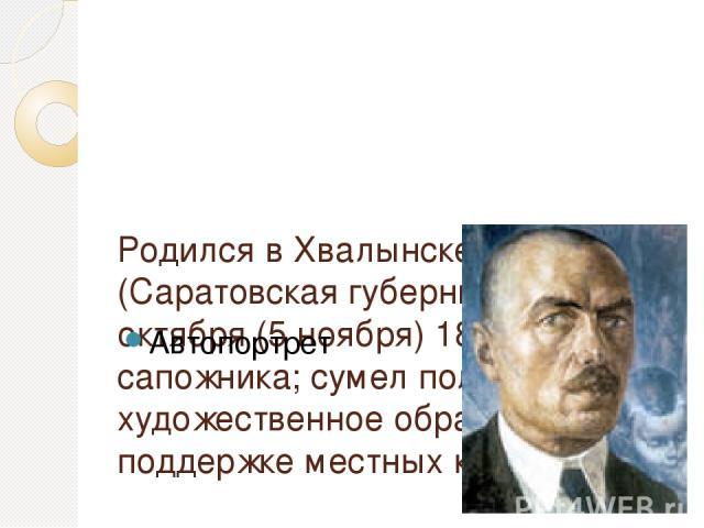 Родился в Хвалынске (Саратовская губерния) 24 октября (5 ноября) 1878 в семье сапожника; сумел получить художественное образование при поддержке местных купцов Автопортрет