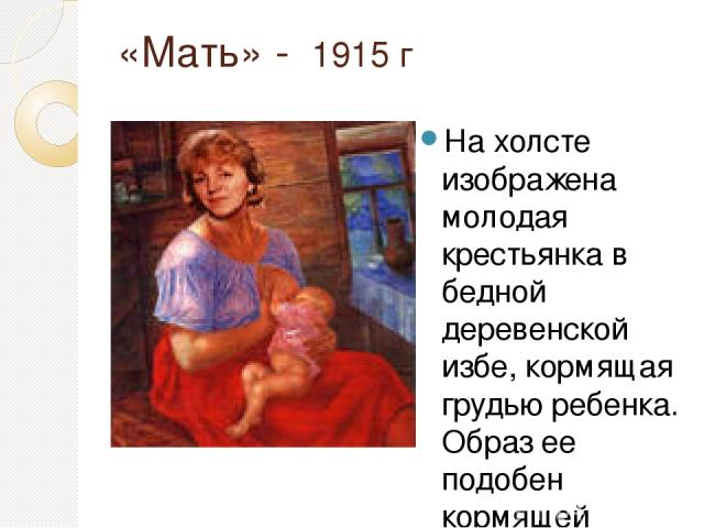 «Мать» - 1915 г На холсте изображена молодая крестьянка в бедной деревенской избе, кормящая грудью ребенка. Образ ее подобен кормящей Богоматери. Обстановка сведена до минимума: на столе лишь крынка и чашка, в углу — киот без иконы. В окне видна час…