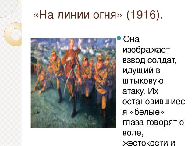 «На линии огня» (1916). Она изображает взвод солдат, идущий в штыковую атаку. Их остановившиеся «белые» глаза говорят о воле, жестокости и какой-то духовной слепоте. На переднем фоне — смертельно раненный юный прапорщик. Он схватился за грудь, он ум…