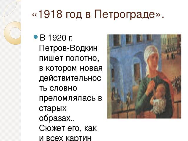 «1918 год в Петрограде». В 1920 г. Петров-Водкин пишет полотно, в котором новая действительность словно преломлялась в старых образах.. Сюжет его, как и всех картин художника, очень прост: на переднем плане, на балконе — юная мать с младенцем. За не…
