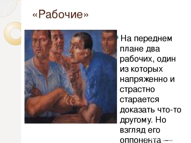 «Рабочие» На переднем плане два рабочих, один из которых напряженно и страстно старается доказать что-то другому. Но взгляд его оппонента — тяжелый, мрачный и словно отрешенный — устремлен в другую сторону. Лица рабочих сознательно огрублены и носят…