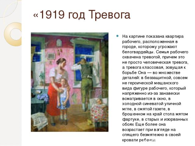 «1919 год Тревога На картине показана квартира рабочего, расположенная в городе, которому угрожают белогвардейцы. Семья рабочего охвачена тревогой, причем это не просто человеческая тревога, а тревога классовая, зовущая к борьбе Она — во множестве д…