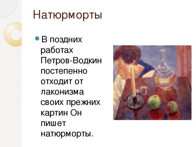 Натюрморты В поздних работах Петров-Водкин постепенно отходит от лаконизма своих прежних картин Он пишет натюрморты.