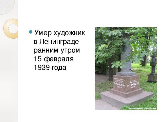 Умер художник в Ленинграде ранним утром 15 февраля 1939 года