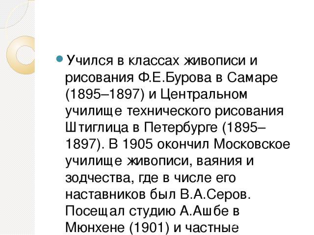 Учился в классах живописи и рисования Ф.Е.Бурова в Самаре (1895–1897) и Центральном училище технического рисования Штиглица в Петербурге (1895–1897). В 1905 окончил Московское училище живописи, ваяния и зодчества, где в числе его наставников был В.А…