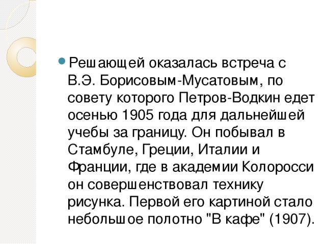 Решающей оказалась встреча с В.Э. Борисовым-Мусатовым, по совету которого Петров-Водкин едет осенью 1905 года для дальнейшей учебы за границу. Он побывал в Стамбуле, Греции, Италии и Франции, где в академии Колоросси он совершенствовал технику рисун…