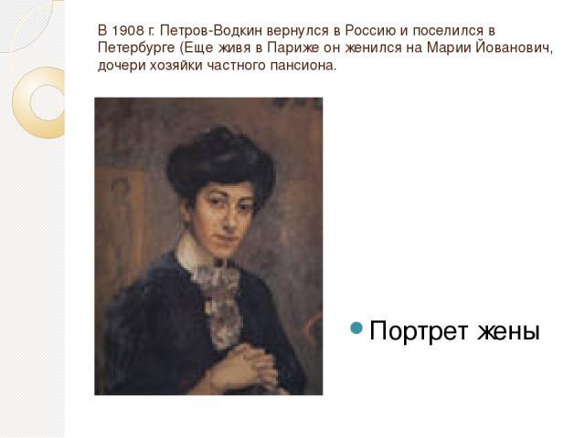 В 1908 г. Петров-Водкин вернулся в Россию и поселился в Петербурге (Еще живя в Париже он женился на Марии Йованович, дочери хозяйки частного пансиона. Портрет жены