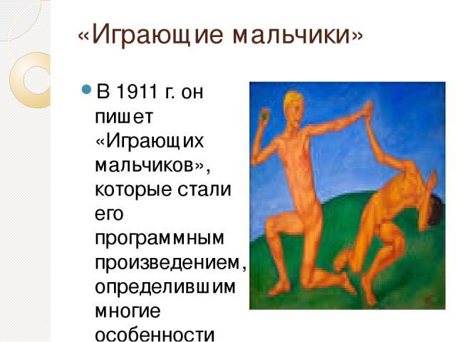 «Играющие мальчики» В 1911 г. он пишет «Играющих мальчиков», которые стали его программным произведением, определившим многие особенности поздней манеры. Именно здесь Петров-Водкин впервые во всей полноте применил трехцветную гамму. Отныне большинст…