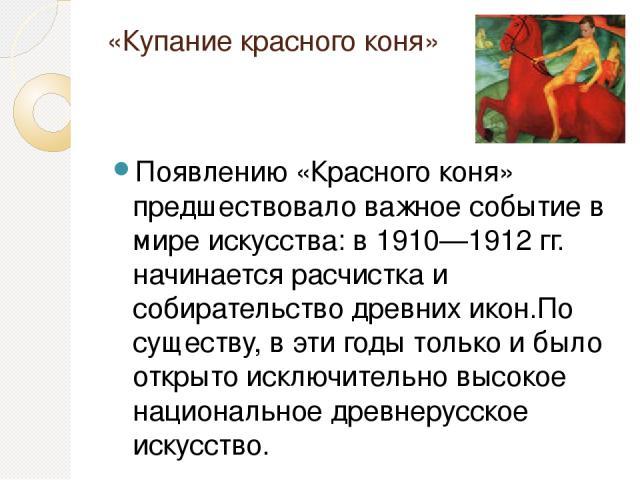 «Купание красного коня» Появлению «Красного коня» предшествовало важное событие в мире искусства: в 1910—1912 гг. начинается расчистка и собирательство древних икон.По существу, в эти годы только и было открыто исключительно высокое национальное дре…