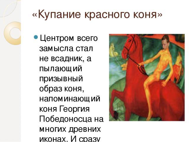 «Купание красного коня» Центром всего замысла стал не всадник, а пылающий призывный образ коня, напоминающий коня Георгия Победоносца на многих древних иконах. И сразу образ приобрел огромную силу: мощный, могучий, огнеподобный конь, полный сдержива…