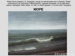 Море было рядом с А. Куинджи, когда он маленьким жил в Крыму. Море плескалось на