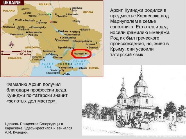 Архип Куинджи родился в предместье Карасевка под Мариуполем в семье сапожника. Его отец и дед носили фамилию Еменджи. Род их был греческого происхождения, но, живя в Крыму, они усвоили татарский язык. Фамилию Архип получил благодаря профессии деда. …