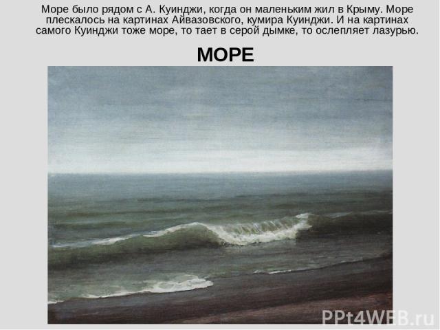 Море было рядом с А. Куинджи, когда он маленьким жил в Крыму. Море плескалось на картинах Айвазовского, кумира Куинджи. И на картинах самого Куинджи тоже море, то тает в серой дымке, то ослепляет лазурью. МОРЕ