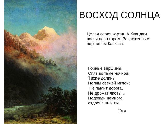 ВОСХОД СОЛНЦА Целая серия картин А.Куинджи посвящена горам. Заснеженным вершинам Кавказа. Горные вершины Спят во тьме ночной; Тихие долины Полны свежей мглой; Не пылит дорога, Не дрожат листы… Подожди немного, отдохнешь и ты. Гёте
