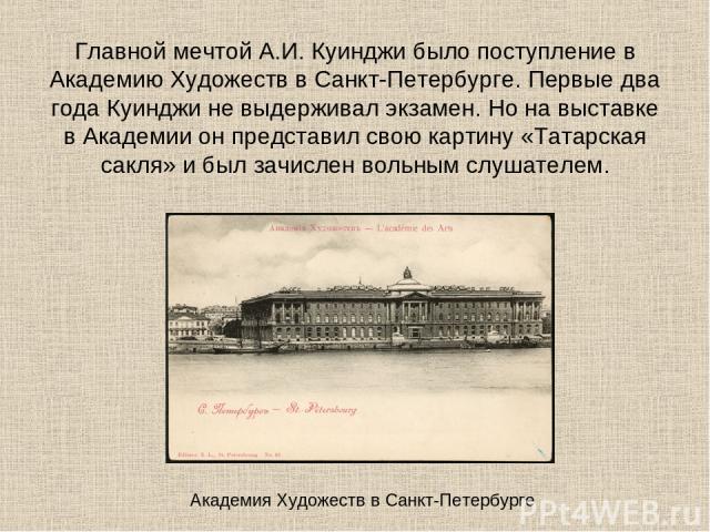Главной мечтой А.И. Куинджи было поступление в Академию Художеств в Санкт-Петербурге. Первые два года Куинджи не выдерживал экзамен. Но на выставке в Академии он представил свою картину «Татарская сакля» и был зачислен вольным слушателем. Академия Х…