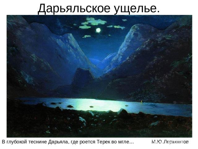 Дарьяльское ущелье. В глубокой теснине Дарьяла, где роется Терек во мгле… М.Ю.Лермонтов