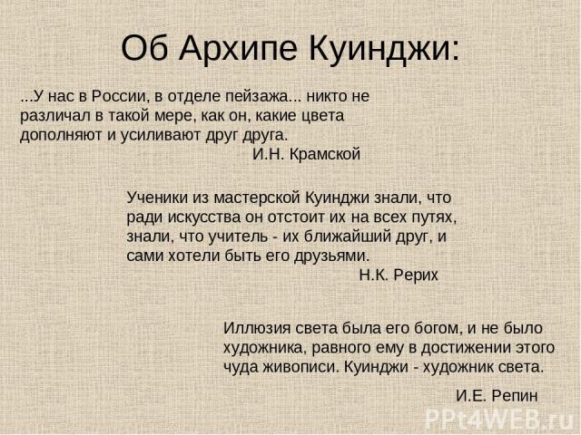 Об Архипе Куинджи: ...У нас в России, в отделе пейзажа... никто не различал в такой мере, как он, какие цвета дополняют и усиливают друг друга. И.Н. Крамской Ученики из мастерской Куинджи знали, что ради искусства он отстоит их на всех путях, знали,…