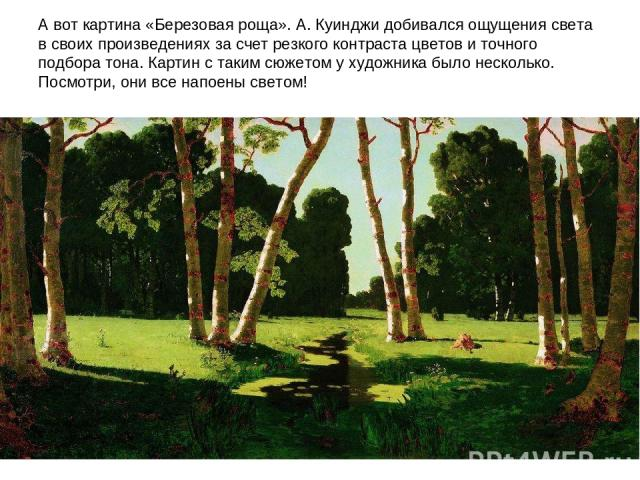 А вот картина «Березовая роща». А. Куинджи добивался ощущения света в своих произведениях за счет резкого контраста цветов и точного подбора тона. Картин с таким сюжетом у художника было несколько. Посмотри, они все напоены светом!