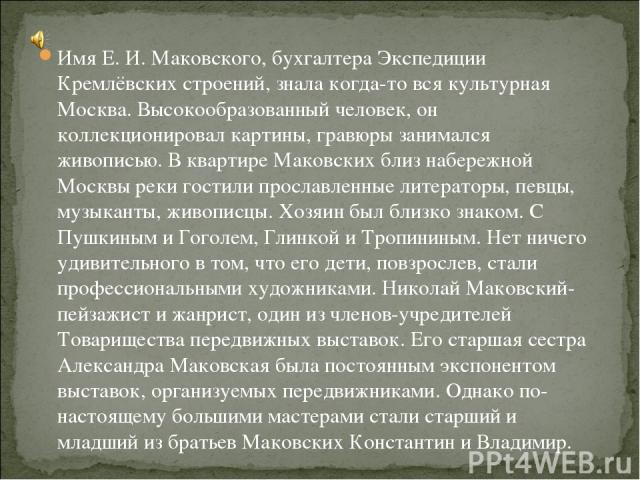 Имя Е. И. Маковского, бухгалтера Экспедиции Кремлёвских строений, знала когда-то вся культурная Москва. Высокообразованный человек, он коллекционировал картины, гравюры занимался живописью. В квартире Маковских близ набережной Москвы реки гостили пр…