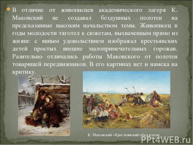 В отличие от живописцев академического лагеря К. Маковский не создавал бездушных полотен на предсказанные высоким начальством темы. Живописец в годы молодости тяготел к сюжетам, выхваченным прямо из жизни: с явным удовольствием изображал крестьянски…
