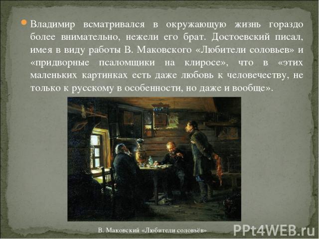 Владимир всматривался в окружающую жизнь гораздо более внимательно, нежели его брат. Достоевский писал, имея в виду работы В. Маковского «Любители соловьев» и «придворные псаломщики на клиросе», что в «этих маленьких картинках есть даже любовь к чел…