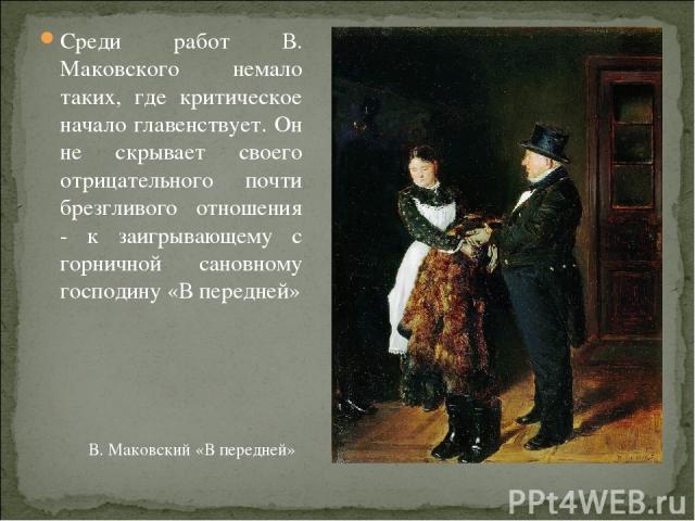 Среди работ В. Маковского немало таких, где критическое начало главенствует. Он не скрывает своего отрицательного почти брезгливого отношения - к заигрывающему с горничной сановному господину «В передней» В. Маковский «В передней»