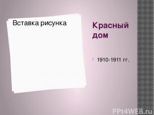 Красный дом 1910-1911 гг.
