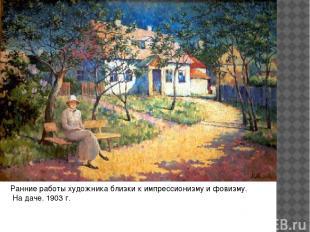 Ранние работы художника близки к импрессионизму и фовизму. На даче. 1903 г.