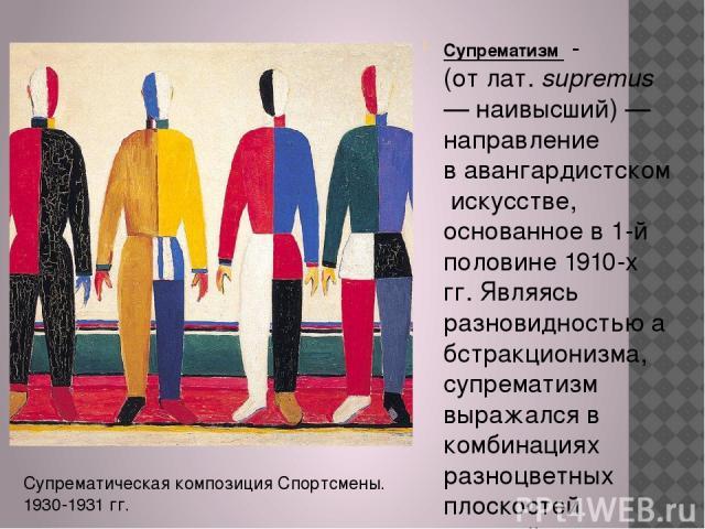 Супрематизм - (отлат.supremus— наивысший)— направление вавангардистскомискусстве, основанное в 1-й половине1910-х гг. Являясь разновидностьюабстракционизма, супрематизм выражался в комбинациях разноцветных плоскостей простейших геометрически…