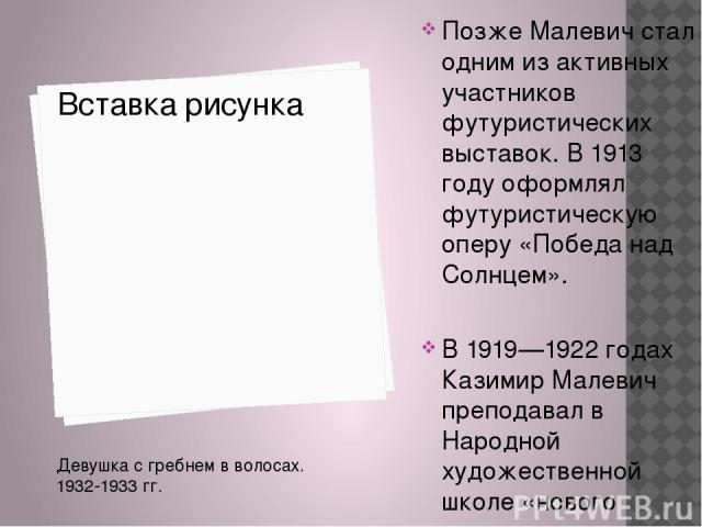 Позже Малевич стал одним из активных участников футуристических выставок. В 1913 году оформлял футуристическую оперу «Победа над Солнцем». В 1919—1922 годах Казимир Малевич преподавал в Народной художественной школе «нового революционного образца» …