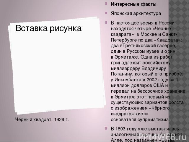 Интересные факты Японская архитектура В настоящее время в России находятся четыре «Чёрных квадрата»: в Москве и Санкт-Петербурге по два «Квадрата»: два вТретьяковской галерее, один вРусском музееи один вЭрмитаже. Одна из работ принадлежит российс…