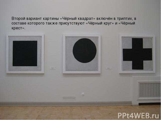 Второй вариант картины «Чёрный квадрат» включён в триптих, в составе которого также присутствуют «Чёрный круг» и «Чёрный крест». Второй вариант картины «Чёрный квадрат» включён в триптих, в составе которого также присутствуют «Чёрный круг» и «Чёрный…