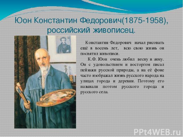 Юон Константин Федорович(1875-1958), российский живописец. Константин Федорович начал рисовать ещё в восемь лет, всю свою жизнь он посвятил живописи. К.Ф. Юон очень любил весну и зиму. Он с удовольствием и восторгом писал пейзажи русской природы, а …