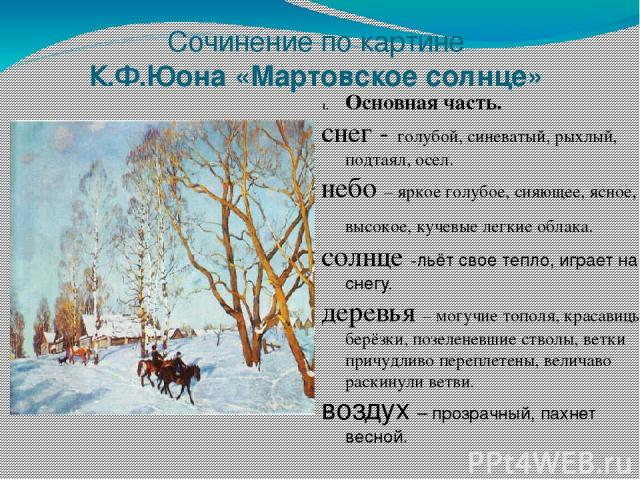 Сочинение по картине К.Ф.Юона «Мартовское солнце» Основная часть. снег - голубой, синеватый, рыхлый, подтаял, осел. небо – яркое голубое, сияющее, ясное, высокое, кучевые легкие облака. солнце -льёт свое тепло, играет на снегу. деревья – могучие топ…