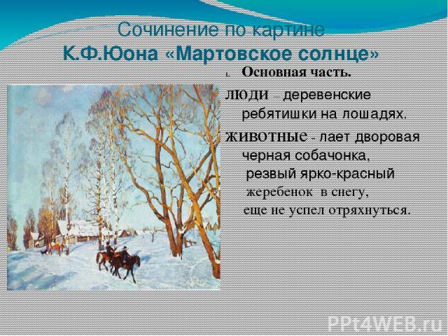 Сочинение по картине К.Ф.Юона «Мартовское солнце» Основная часть. люди – деревенские ребятишки на лошадях. животные - лает дворовая черная собачонка, резвый ярко-красный жеребенок в снегу, еще не успел отряхнуться.
