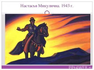 Настасья Микулична. 1943 г.
